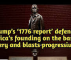 "Trump White House released the report of the presidential ""1776 Commission,"" which both defends America's founding on the basis"